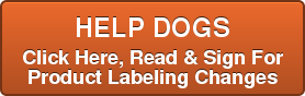 HELP DOGS  Click Here, Read & Sign For   Product Labeling Changes